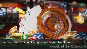 The Need to Focus on Playing Online Casino Gambling